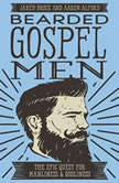 Bearded Gospel Men The Epic Quest for Manliness and Godliness, Jared Brock