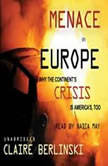 Menace in Europe Why the Continents Crisis is Americas, Too, Claire Berlinski