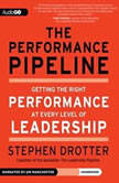 The Performance Pipeline Getting the Right Performance at Every Level of Leadership, Stephen Drotter