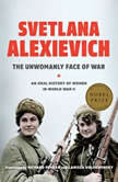 The Unwomanly Face of War An Oral History of Women in World War II, Svetlana Alexievich