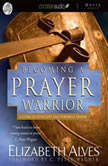 Becoming A Prayer Warrior A Guide to Effective and Powerful Prayer, Elizabeth Alves