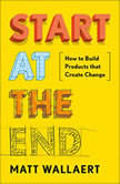 Start at the End How to Build Products That Create Change, Matt Wallaert