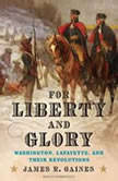 For Liberty and Glory Washington, Lafayette, and Their Revolutions, James R. Gaines