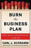 Burn the Business Plan What Great Entrepreneurs Really Do, Carl J. Schramm