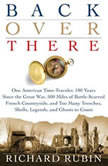 Back Over There One American Time-Traveler, 100 Years Since the Great War, 500 Miles of Battle-Scarred French Countryside, and Too Many Trenches, Shells, Legends and Ghosts to Count, Richard Rubin