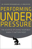 Performing Under Pressure The Science of Doing Your Best When It Matters Most, Hendrie Weisinger