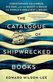 The Catalogue of Shipwrecked Books Christopher Columbus, His Son, and the Quest to Build the World's Greatest Library, Edward Wilson-Lee