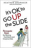 It's OK to Go Up the Slide Renegade Rules for Raising Confident and Creative Kids, Heather Shumacher