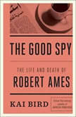 The Good Spy The Life and Death of Robert Ames, Kai Bird