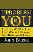 The Problem is YOU How to Get Out of Your Own Way and Conquer Self-Defeating Behavior, John Burke