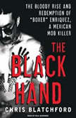 "The Black Hand The Bloody Rise and Redemption of ""Boxer"" Enriquez, a Mexican Mob Killer, Chris Blatchford"