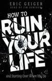 How to Ruin Your Life and Starting Over When You Do, Eric Geiger