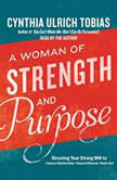 A Woman of Strength and Purpose Directing Your Strong Will to Improve Relationships, Expand Influence, and Honor God, Cynthia Ulrich Tobias
