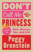 Don't Call Me Princess Essays on Girls, Women, Sex, and Life, Peggy Orenstein
