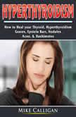 Hyperthyroidism How to Heal your Thyroid, Hyperthyroidism, Graves, Epstein Barr, Nodules,  Acne, & Hashimotos, Mike Calligan
