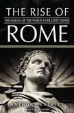 The Rise of Rome The Making of the World's Greatest Empire, Anthony Everitt