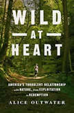 Wild at Heart America's Turbulent Relationship with Nature, from Exploitation to Redemption, Alice Outwater