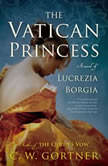 The Vatican Princess A Novel of Lucrezia Borgia, C.  W. Gortner