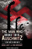 The Man Who Broke into Auschwitz A True Story of World War II, Denis Avey
