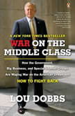 War on the Middle Class How the Government, Big Business, and Special Interest Groups Are Waging War ont he American Dream and How to Fight Back, Lou Dobbs