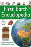 First Earth Encyclopedia A First Reference Guide to the Geographic World, DK