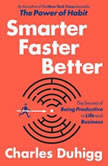 Smarter Faster Better The Secrets of Being Productive in Life and Business, Charles Duhigg