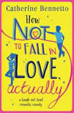 How Not to Fall in Love, Actually a laugh-out-loud romantic comedy, Catherine Bennetto