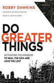 Do Greater Things Activating the Kingdom to Heal the Sick and Love the Lost, Robby Dawkins