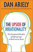 The Upside of Irrationality The Unexpected Benefits of Defying Logic at Work and at Home, Dr. Dan Ariely