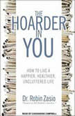 The Hoarder in You How to Live a Happier, Healthier, Uncluttered Life, Dr. Robin Zasio