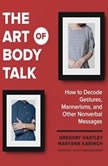The Art of Body Talk How to Decode Gestures, Mannerisms, and Other Nonverbal Messages, Gregory Hartley; Maryann Karinch