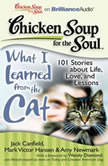 Chicken Soup for the Soul: What I Learned from the Cat 101 Stories about Life, Love, and Lessons, Jack Canfield