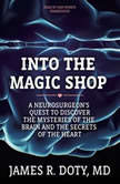 Into the Magic Shop A Neurosurgeons Quest to Discover the Mysteries of the Brain and the Secrets of the Heart, James R. Doty, MD