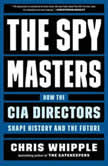 The Spymasters How the CIA's Directors Shape History and Guard the Future, Chris Whipple