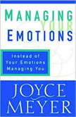 Managing Your Emotions Instead of Your Emotions Managing You, Joyce Meyer