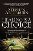 Healing Is a Choice 10 Decisions That Will Transform Your Life and 10 Lies That Can Prevent You From Making Them, Stephen Arterburn