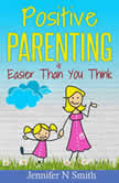 Positive Parenting Is Easier Than You Think, Jennifer N. Smith