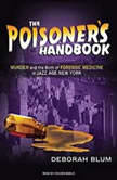The Poisoner's Handbook Murder and the Birth of Forensic Medicine in Jazz Age New York, Deborah Blum