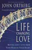 Life-Changing Love Moving God's Love from Your Head to Your Heart, John Ortberg
