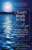 I Wasn't Ready to Say Goodbye Surviving, Coping, and Healing After the Sudden Death of a Loved One, Ph.D. Blair