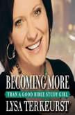 Becoming More Than a Good Bible Study Girl, Lysa TerKeurst