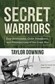 Secret Warriors Key Scientists, Code Breakers, and Propagandists of the Great War, Taylor Downing