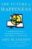 The Future of Happiness Five Modern Strategies for Balancing Productivity and Well-Being in the Digital Era, Amy Blankson