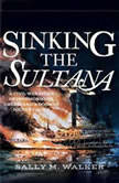 Sinking the Sultana A Civil War Story of Imprisonment, Greed, and a Doomed Journey Home, Sally M. Walker