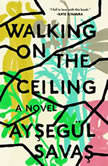 Walking on the Ceiling A Novel, AysegA¼l Savas