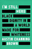 I'm Still Here Black Dignity in a World Made for Whiteness, Austin Channing Brown