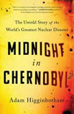 Midnight in Chernobyl The Story of the World's Greatest Nuclear Disaster, Adam Higginbotham