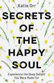 Secrets of the Happy Soul Experience the Deep Delight You Were Made For, Katie Orr