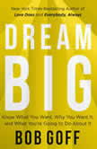 Dream Big Know What You Want, Why You Want It, and What You're Going to Do About It, Bob Goff