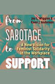 From Sabotage to Support A New Vision for Feminist Solidarity in the Workplace, Joy L. Wiggins